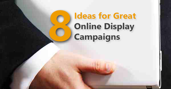 8 Ideas for Great Online Display Campaigns