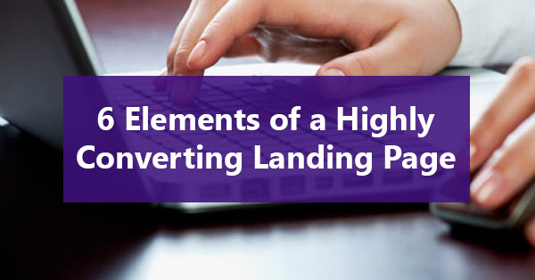 6 Elements of a Highly Converting Landing Page