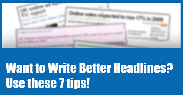 Want to Write Better Headlines? Use these 7 tips!