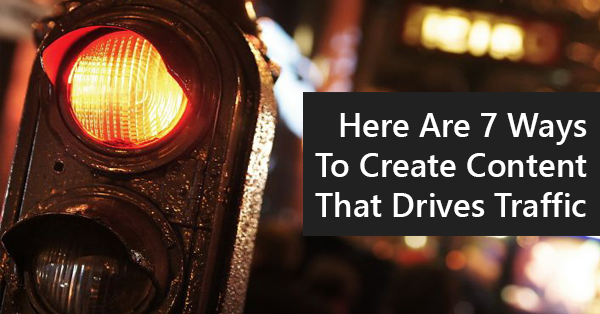 Here Are 7 Ways To Create Content That Drives Traffic