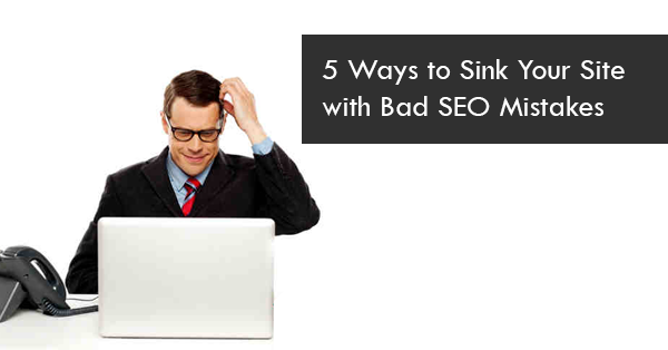 5 Ways to Sink Your Site with Bad SEO Mistakes