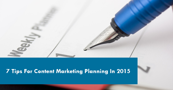 7 Tips For Content Marketing Planning In 2015