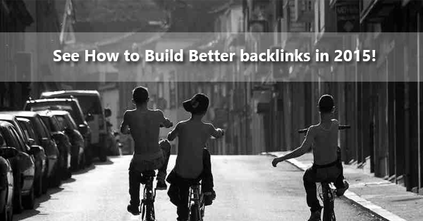 See How to Build Better backlinks in 2015!